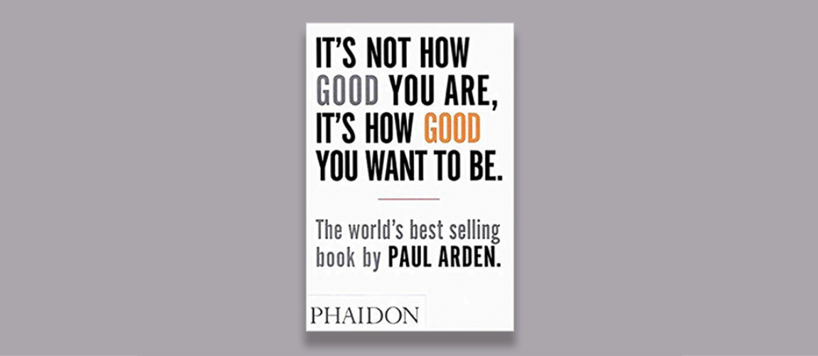 It's Not How Good You Are, It's How Good You Want to Be by Paul Arden.